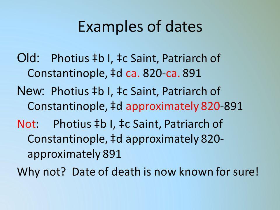 Examples of dates Old: Photius b I, c Saint, Patriarch of Constantinople, d ca. 820-ca. 891 New: Photius b I, c Saint, Patriarch of Constantinople, d