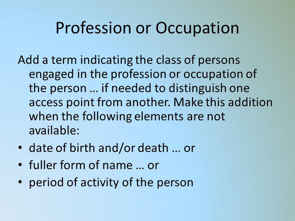 Profession or Occupation Add a term indicating the class of persons engaged in the profession or occupation of the person … if needed to distinguish o