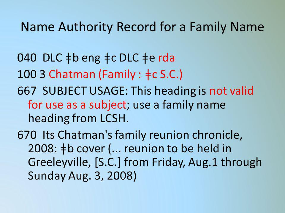 Name Authority Record for a Family Name 040 DLC ǂb eng ǂc DLC ǂe rda 100 3 Chatman (Family : ǂc S.C.) 667 SUBJECT USAGE: This heading is not valid for