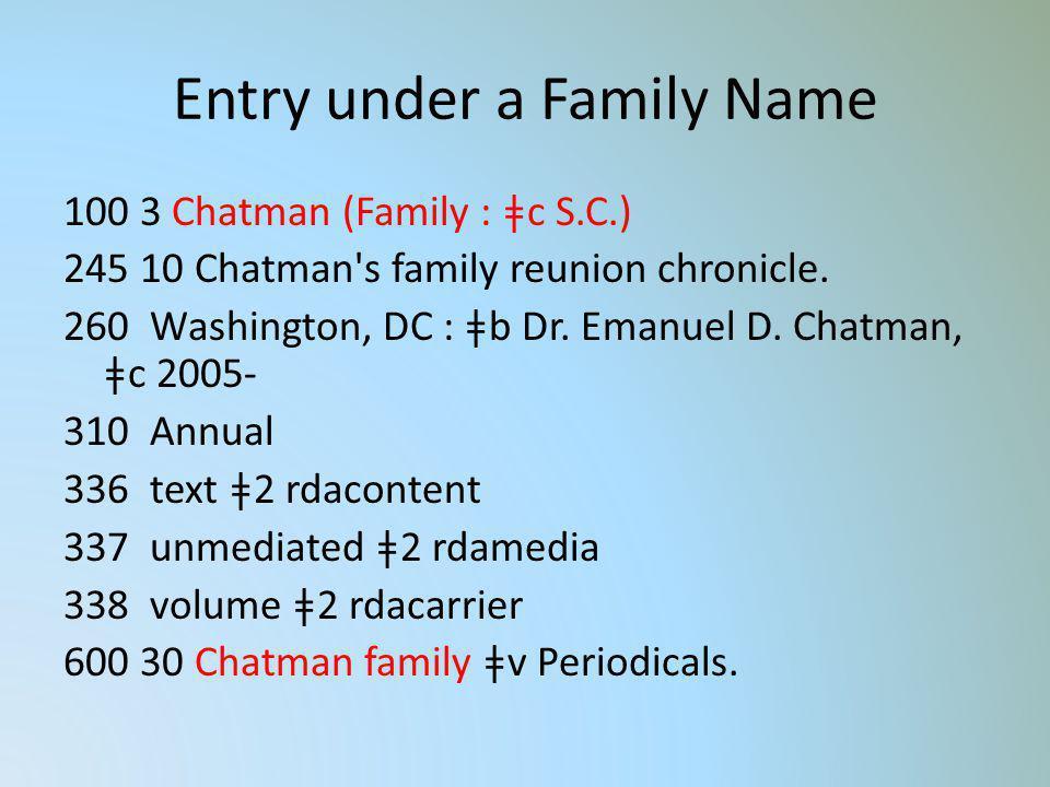 Entry under a Family Name 100 3 Chatman (Family : ǂc S.C.) 245 10 Chatman's family reunion chronicle. 260 Washington, DC : ǂb Dr. Emanuel D. Chatman,