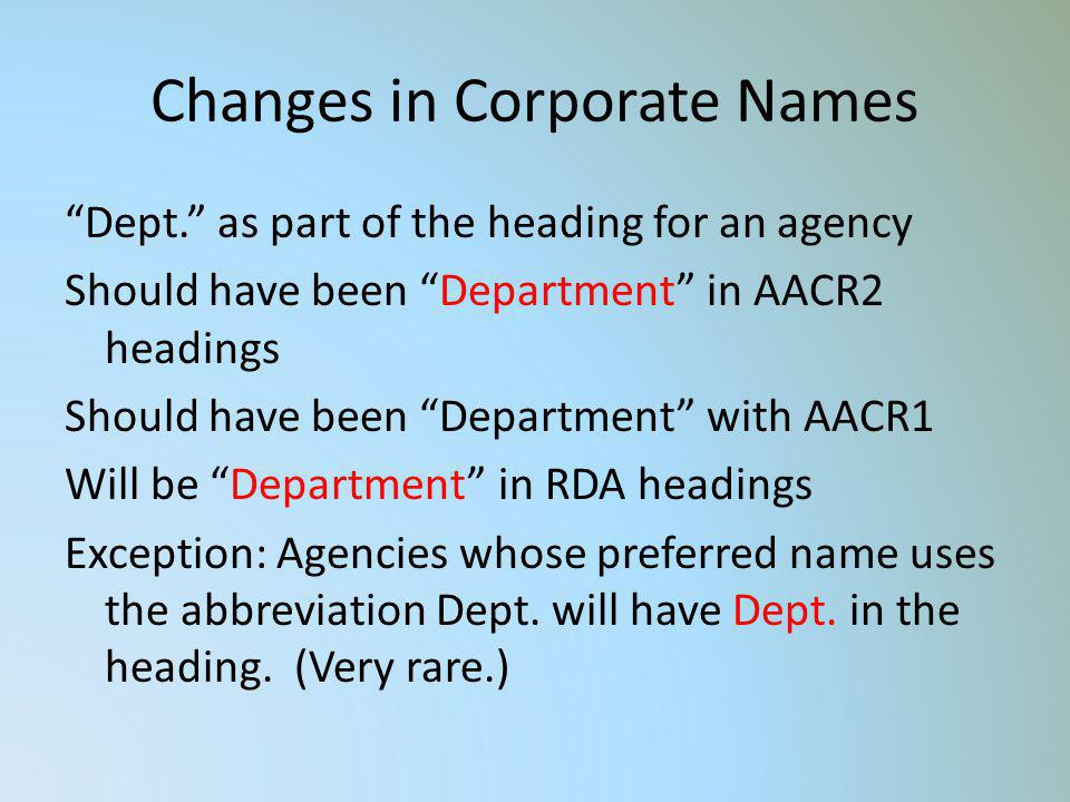 Changes in Corporate Names Dept. as part of the heading for an agency Should have been Department in AACR2 headings Should have been Department with A