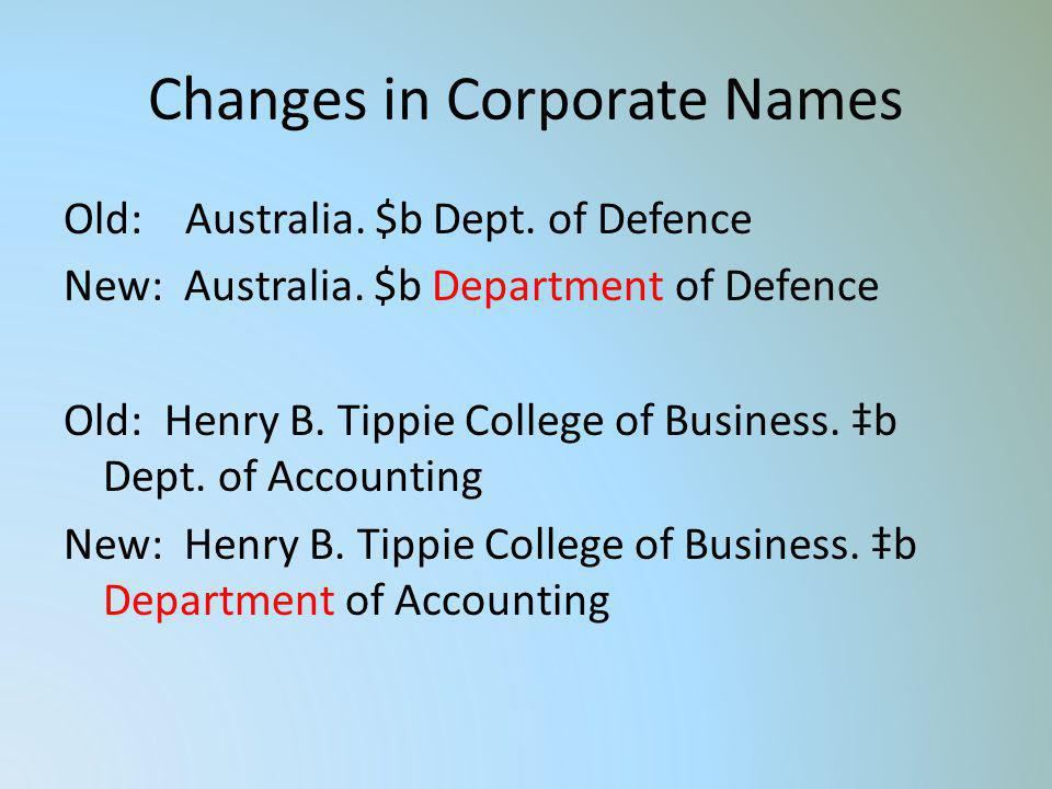 Changes in Corporate Names Old: Australia. $b Dept. of Defence New: Australia. $b Department of Defence Old: Henry B. Tippie College of Business. b De
