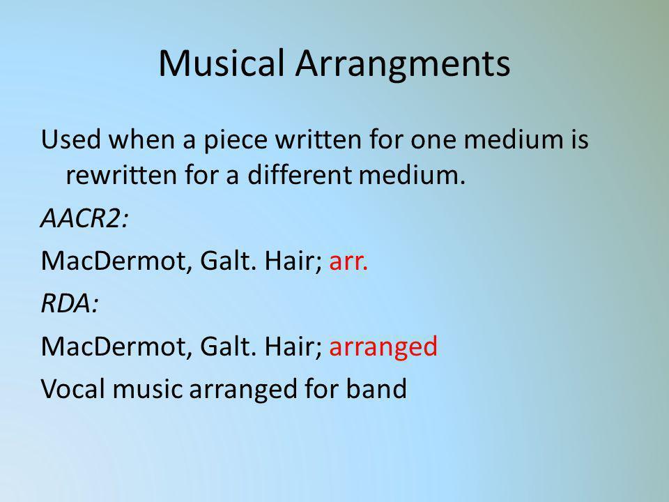 Musical Arrangments Used when a piece written for one medium is rewritten for a different medium. AACR2: MacDermot, Galt. Hair; arr. RDA: MacDermot, G
