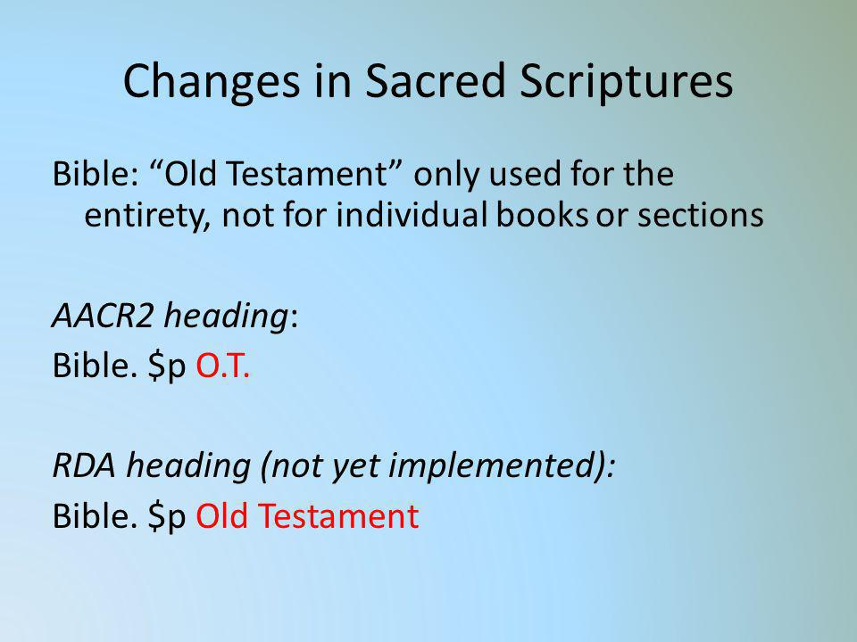 Changes in Sacred Scriptures Bible: Old Testament only used for the entirety, not for individual books or sections AACR2 heading: Bible. $p O.T. RDA h