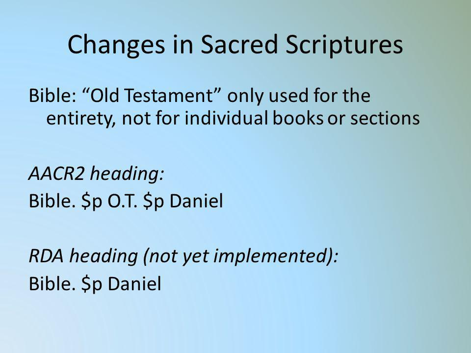 Changes in Sacred Scriptures Bible: Old Testament only used for the entirety, not for individual books or sections AACR2 heading: Bible. $p O.T. $p Da