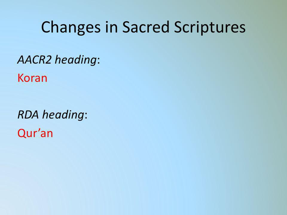 Changes in Sacred Scriptures AACR2 heading: Koran RDA heading: Quran