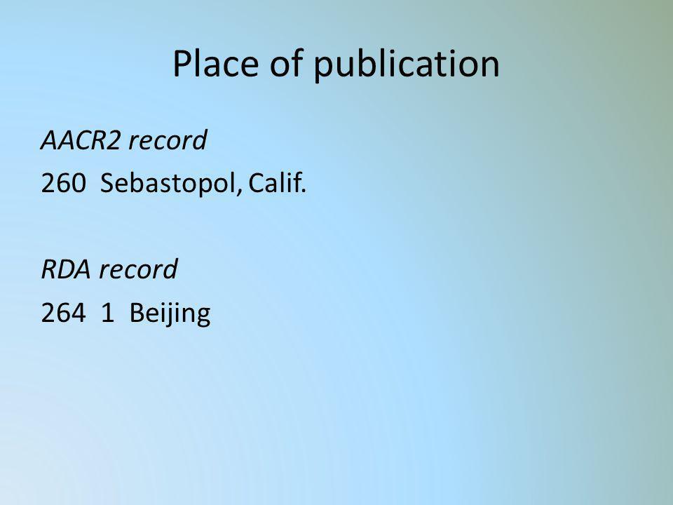 Place of publication AACR2 record 260 Sebastopol, Calif. RDA record 264 1 Beijing