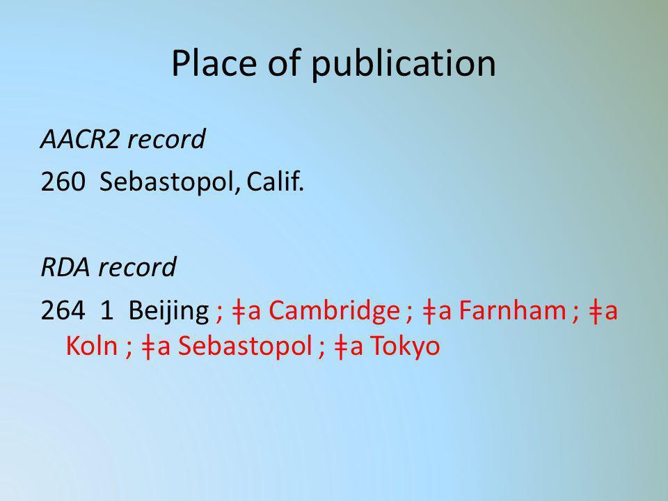 Place of publication AACR2 record 260 Sebastopol, Calif. RDA record 264 1 Beijing ; ǂa Cambridge ; ǂa Farnham ; ǂa Koln ; ǂa Sebastopol ; ǂa Tokyo