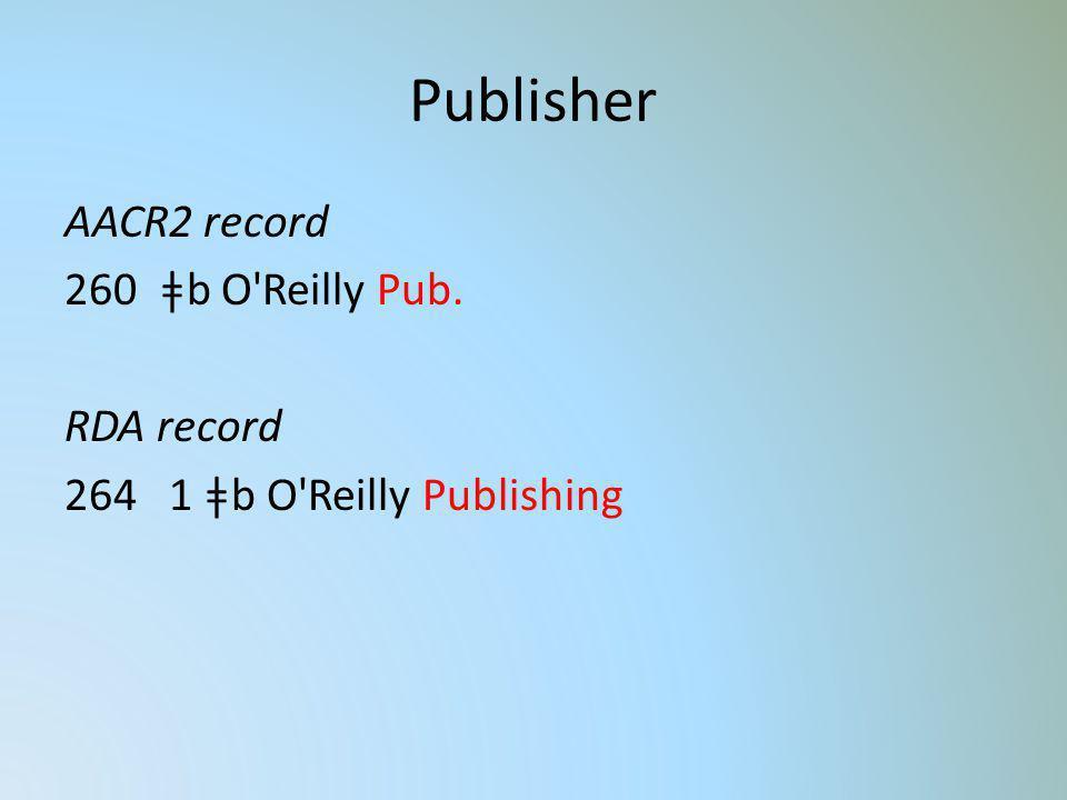 Publisher AACR2 record 260 ǂb O'Reilly Pub. RDA record 264 1 ǂb O'Reilly Publishing