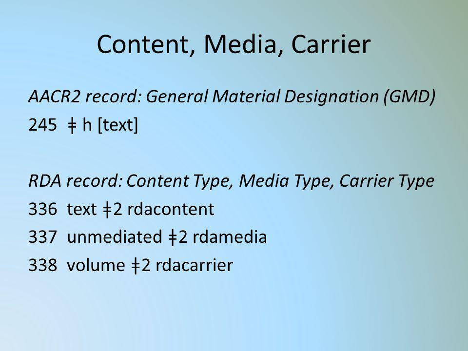Content, Media, Carrier AACR2 record: General Material Designation (GMD) 245 ǂ h [text] RDA record: Content Type, Media Type, Carrier Type 336 text ǂ2