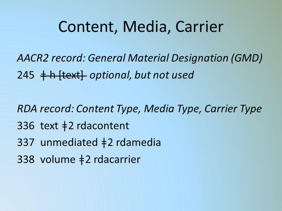 Content, Media, Carrier AACR2 record: General Material Designation (GMD) 245 ǂ h [text] optional, but not used RDA record: Content Type, Media Type, C