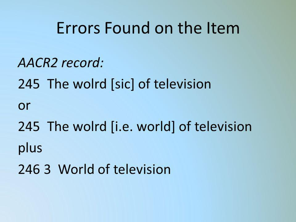 Errors Found on the Item AACR2 record: 245 The wolrd [sic] of television or 245 The wolrd [i.e. world] of television plus 246 3 World of television
