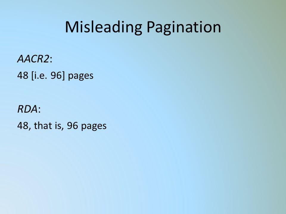 Misleading Pagination AACR2: 48 [i.e. 96] pages RDA: 48, that is, 96 pages