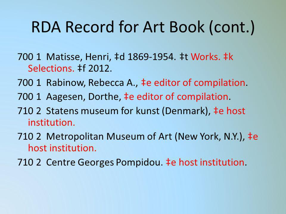 RDA Record for Art Book (cont.) 700 1 Matisse, Henri, d 1869-1954. t Works. k Selections. f 2012. 700 1 Rabinow, Rebecca A., e editor of compilation.