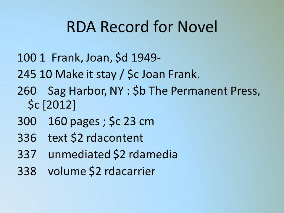 RDA Record for Novel 100 1 Frank, Joan, $d 1949- 245 10 Make it stay / $c Joan Frank. 260 Sag Harbor, NY : $b The Permanent Press, $c [2012] 300 160 p