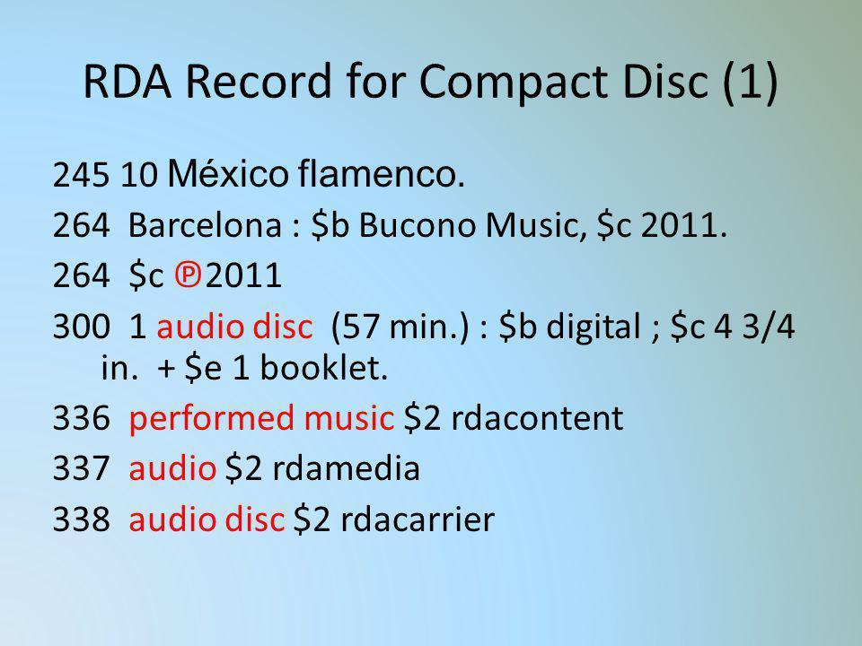 RDA Record for Compact Disc (1) 245 10 México flamenco. 264 Barcelona : $b Bucono Music, $c 2011. 264 $c 2011 300 1 audio disc (57 min.) : $b digital