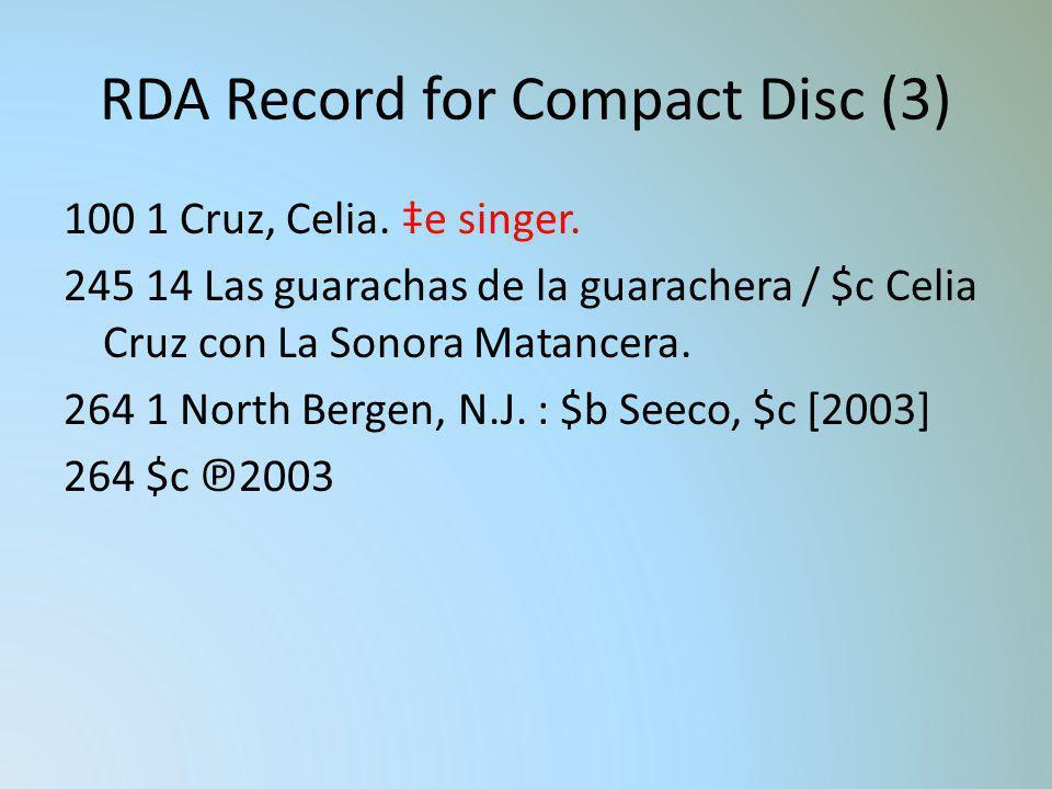 RDA Record for Compact Disc (3) 100 1 Cruz, Celia. e singer. 245 14 Las guarachas de la guarachera / $c Celia Cruz con La Sonora Matancera. 264 1 Nort