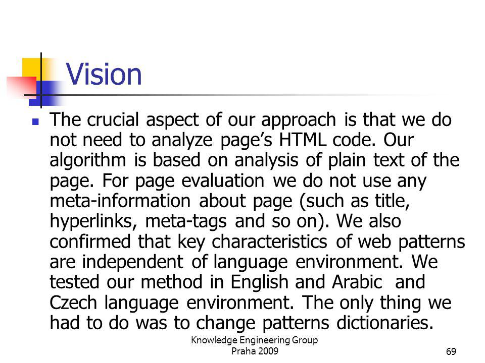 Vision The crucial aspect of our approach is that we do not need to analyze pages HTML code. Our algorithm is based on analysis of plain text of the p