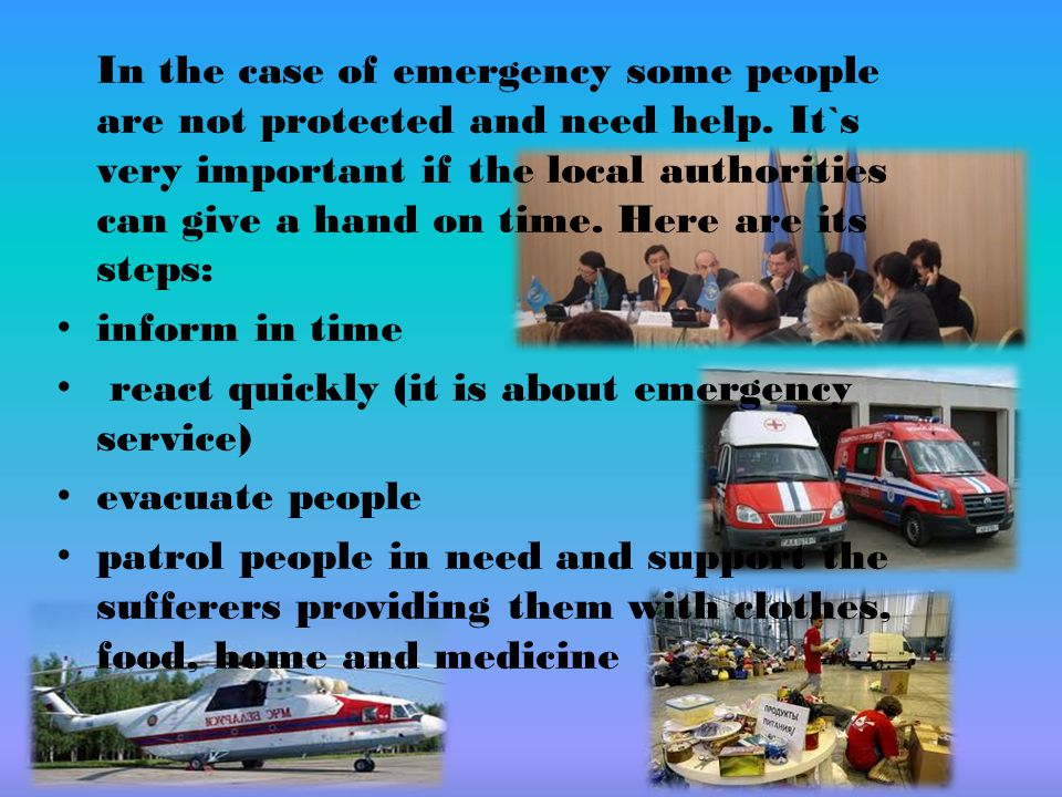 In the case of emergency some people are not protected and need help. It`s very important if the local authorities can give a hand on time. Here are i