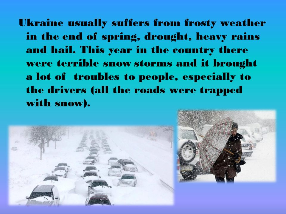 Ukraine usually suffers from frosty weather in the end of spring, drought, heavy rains and hail. This year in the country there were terrible snow sto