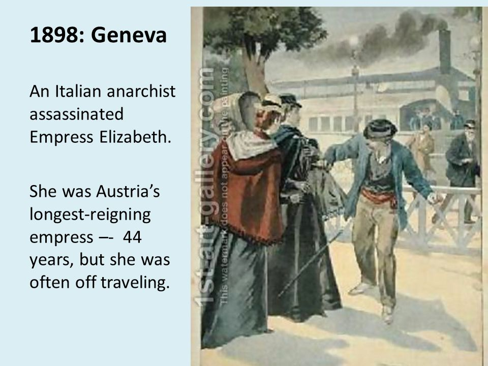 1898: Geneva An Italian anarchist assassinated Empress Elizabeth. She was Austrias longest-reigning empress –- 44 years, but she was often off traveli
