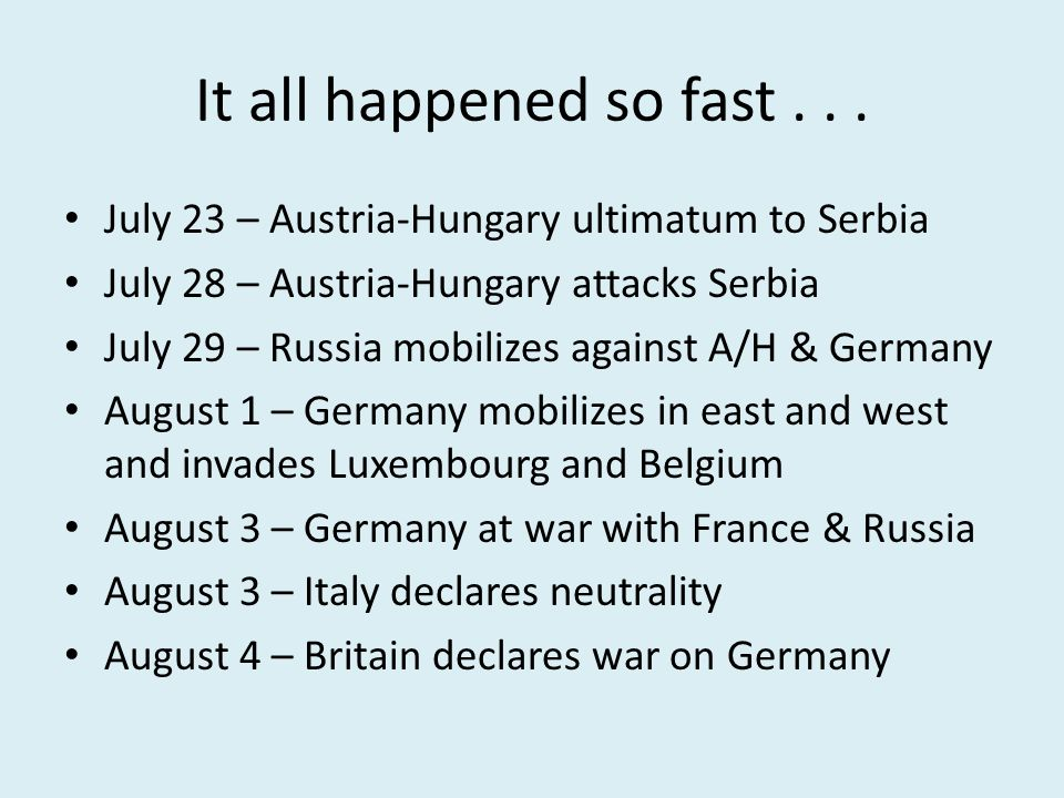 It all happened so fast... July 23 – Austria-Hungary ultimatum to Serbia July 28 – Austria-Hungary attacks Serbia July 29 – Russia mobilizes against A