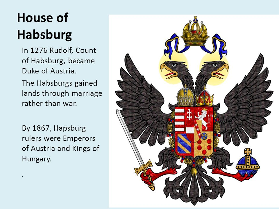 House of Habsburg In 1276 Rudolf, Count of Habsburg, became Duke of Austria. The Habsburgs gained lands through marriage rather than war. By 1867, Hap