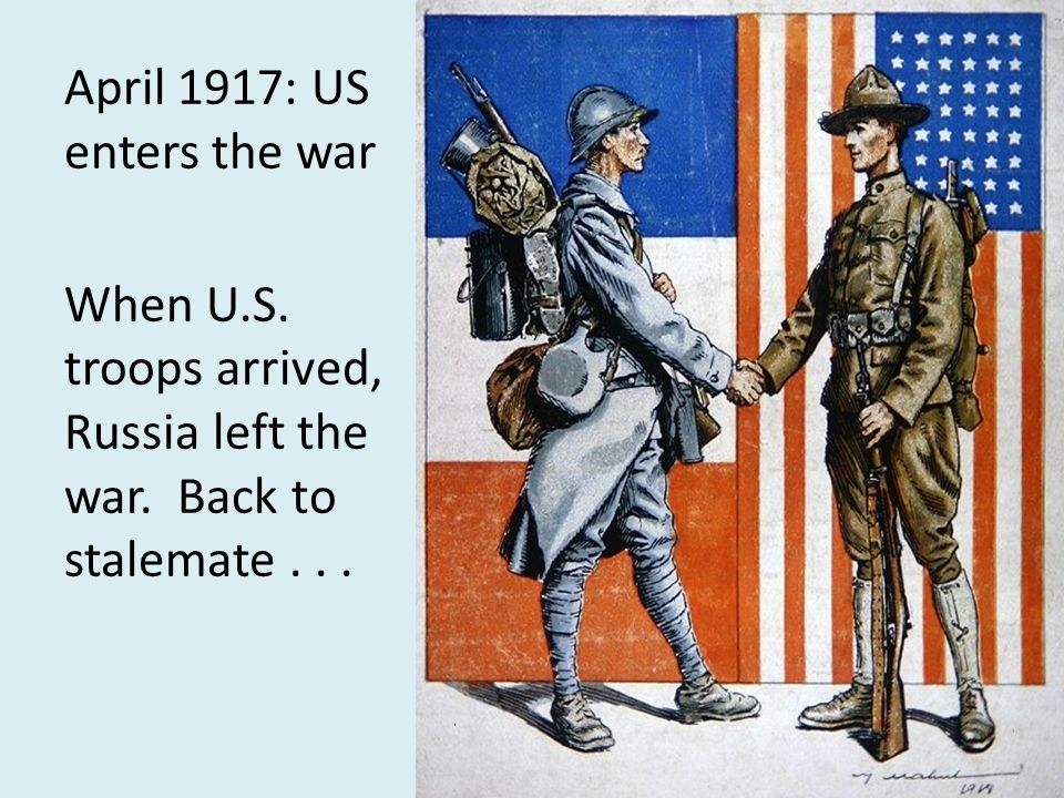 April 1917: US enters the war When U.S. troops arrived, Russia left the war. Back to stalemate...