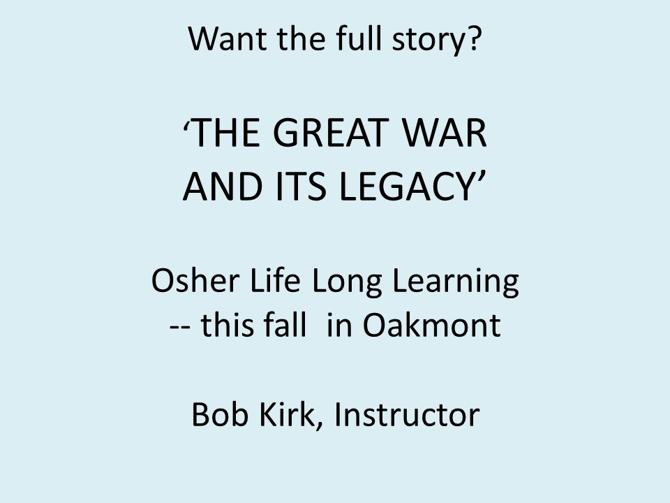 Want the full story? THE GREAT WAR AND ITS LEGACY Osher Life Long Learning -- this fall in Oakmont Bob Kirk, Instructor
