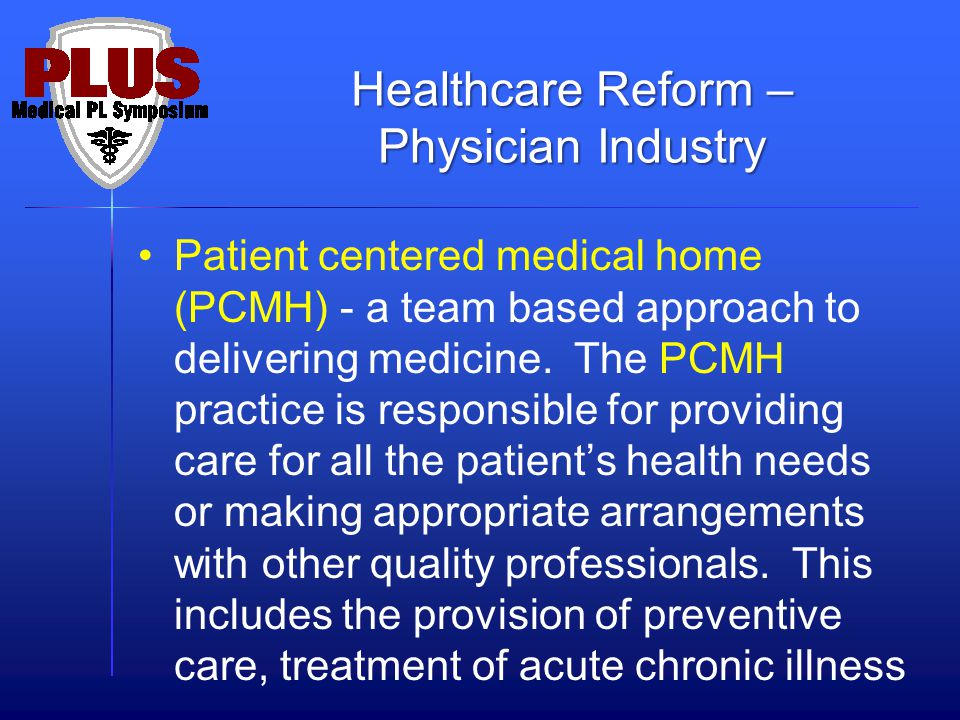 Patient centered medical home (PCMH) - a team based approach to delivering medicine. The PCMH practice is responsible for providing care for all the p