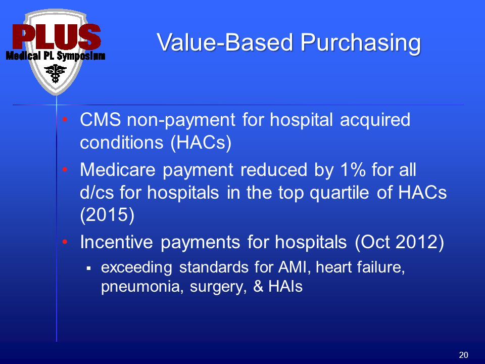 CMS non-payment for hospital acquired conditions (HACs) Medicare payment reduced by 1% for all d/cs for hospitals in the top quartile of HACs (2015) Incentive payments for hospitals (Oct 2012) exceeding standards for AMI, heart failure, pneumonia, surgery, & HAIs 20 Value-Based Purchasing