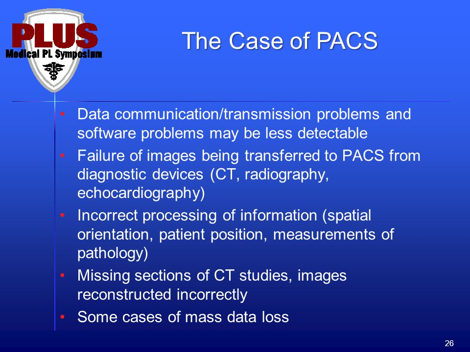 Data communication/transmission problems and software problems may be less detectable Failure of images being transferred to PACS from diagnostic devices (CT, radiography, echocardiography) Incorrect processing of information (spatial orientation, patient position, measurements of pathology) Missing sections of CT studies, images reconstructed incorrectly Some cases of mass data loss 26 The Case of PACS