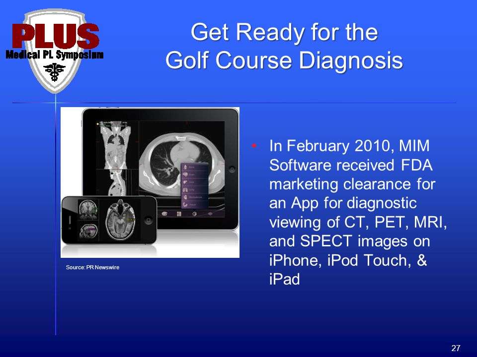 In February 2010, MIM Software received FDA marketing clearance for an App for diagnostic viewing of CT, PET, MRI, and SPECT images on iPhone, iPod Touch, & iPad 27 Source: PR Newswire Get Ready for the Golf Course Diagnosis