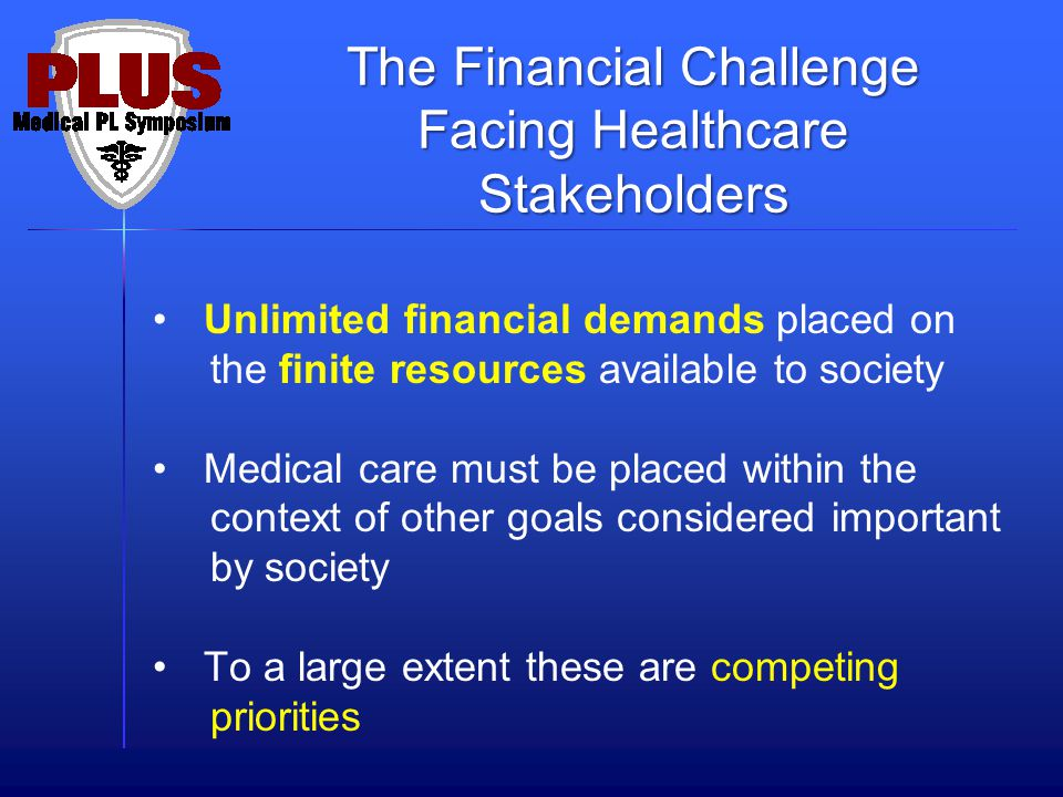 Unlimited financial demands placed on the finite resources available to society Medical care must be placed within the context of other goals considered important by society To a large extent these are competing priorities The Financial Challenge Facing Healthcare Stakeholders