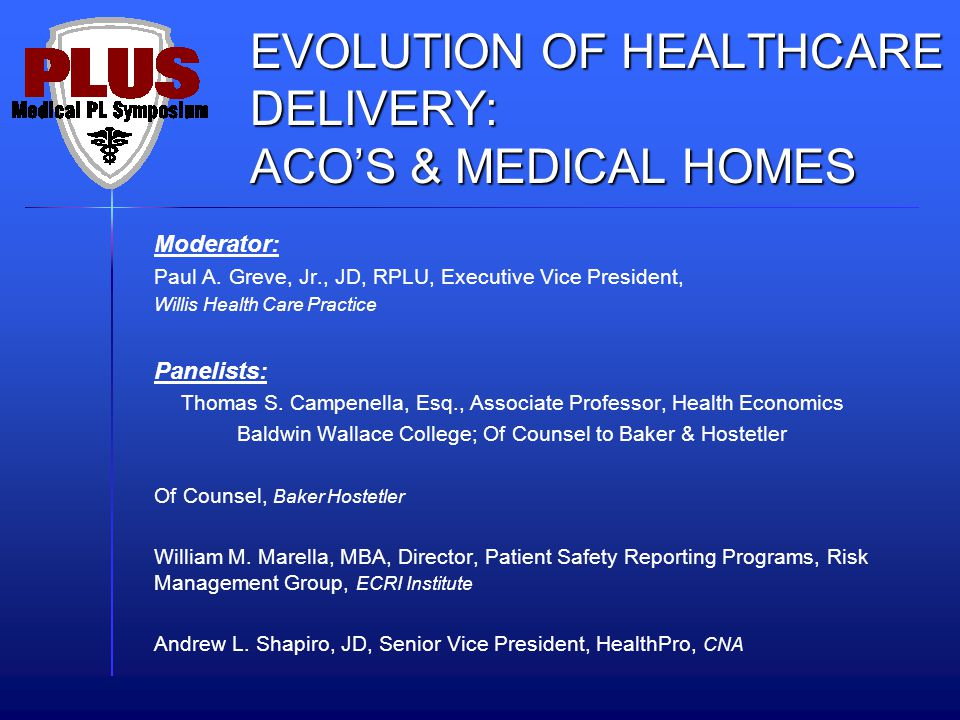 EVOLUTION OF HEALTHCARE DELIVERY: ACOS & MEDICAL HOMES Moderator: Paul A. Greve, Jr., JD, RPLU, Executive Vice President, Willis Health Care Practice