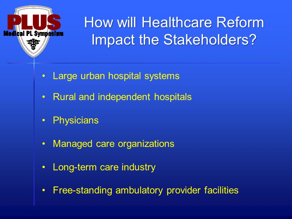 Large urban hospital systems Rural and independent hospitals Physicians Managed care organizations Long-term care industry Free-standing ambulatory provider facilities How will Healthcare Reform Impact the Stakeholders?