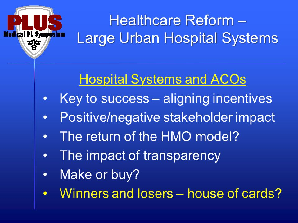 Hospital Systems and ACOs Key to success – aligning incentives Positive/negative stakeholder impact The return of the HMO model? The impact of transpa