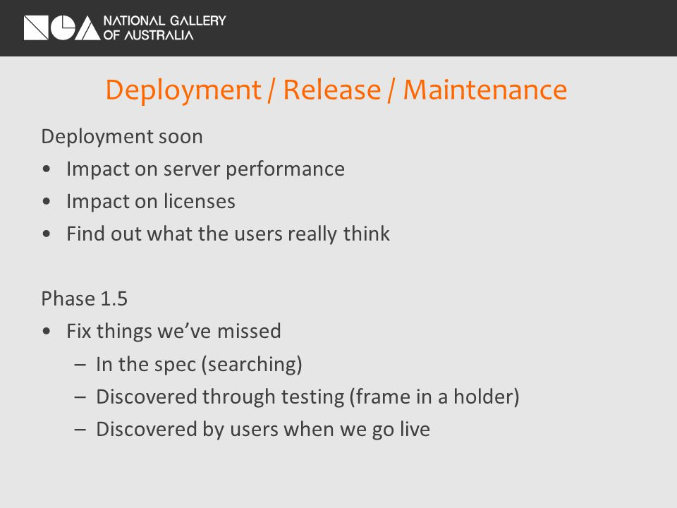 Deployment / Release / Maintenance Deployment soon Impact on server performance Impact on licenses Find out what the users really think Phase 1.5 Fix things weve missed –In the spec (searching) –Discovered through testing (frame in a holder) –Discovered by users when we go live