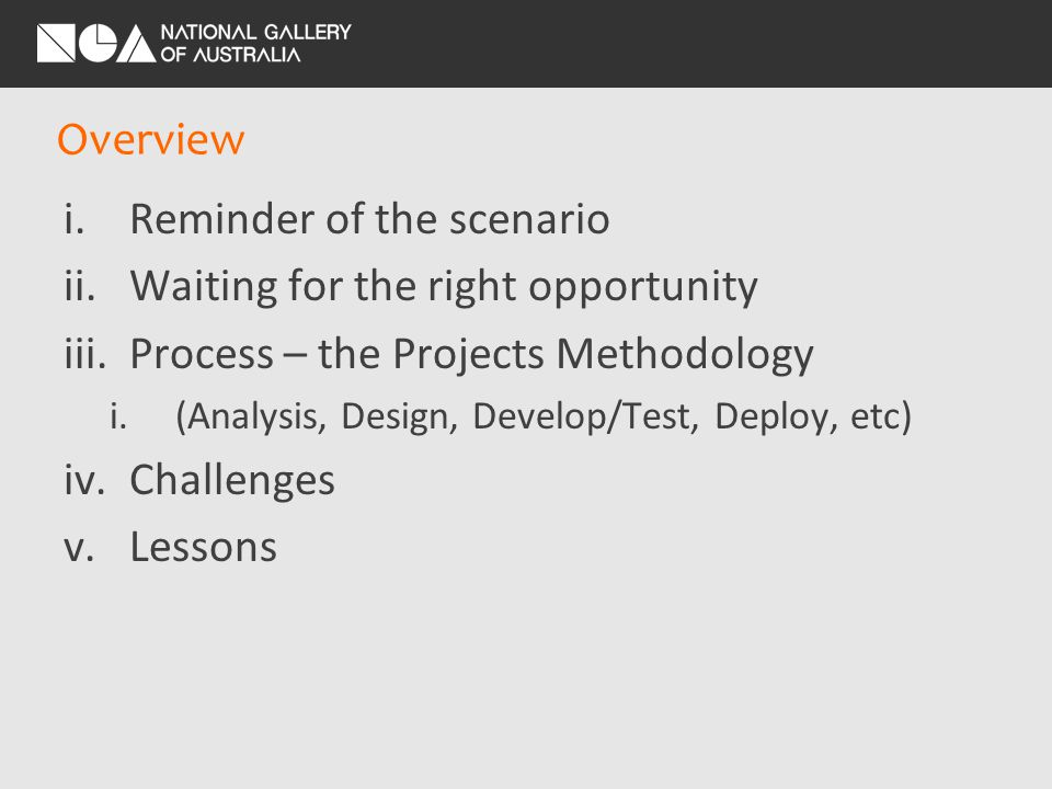 Overview i.Reminder of the scenario ii.Waiting for the right opportunity iii.Process – the Projects Methodology i.(Analysis, Design, Develop/Test, Deploy, etc) iv.Challenges v.Lessons