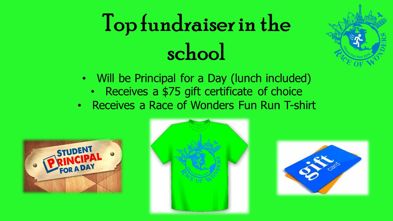 Top fundraiser in the school Will be Principal for a Day (lunch included) Receives a $75 gift certificate of choice Receives a Race of Wonders Fun Run T-shirt