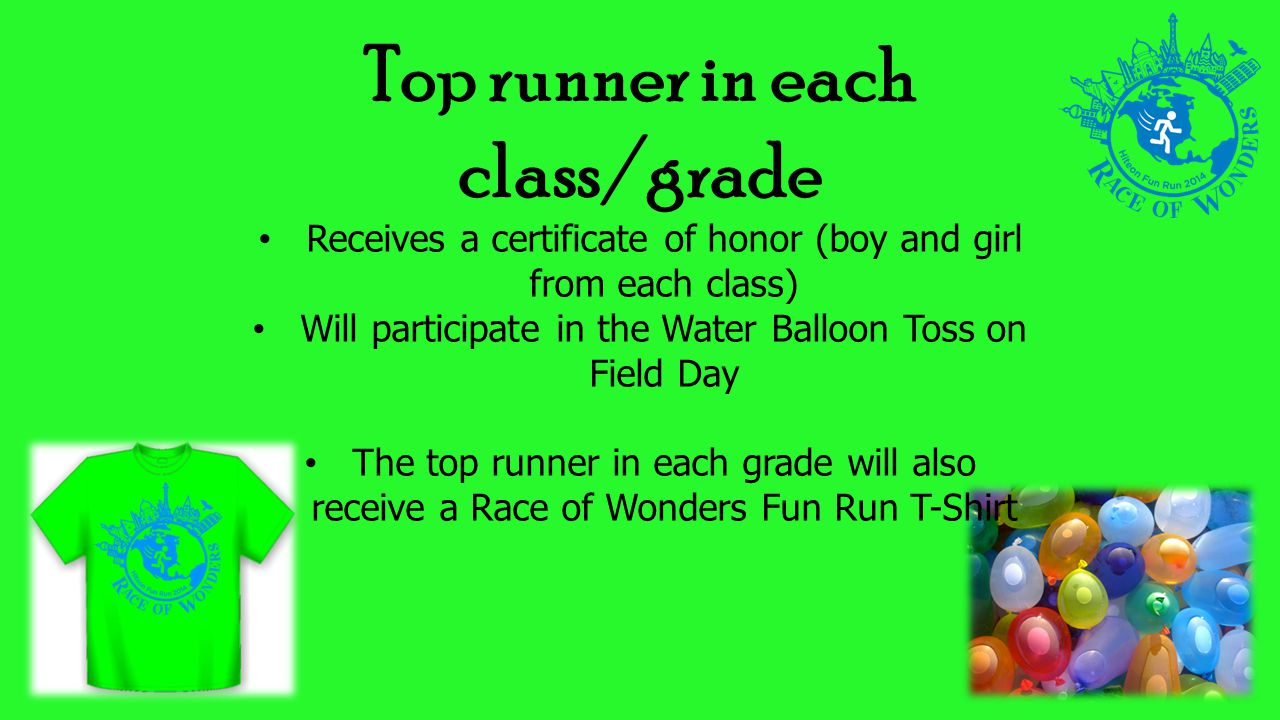 Top runner in each class/grade Receives a certificate of honor (boy and girl from each class) Will participate in the Water Balloon Toss on Field Day The top runner in each grade will also receive a Race of Wonders Fun Run T-Shirt