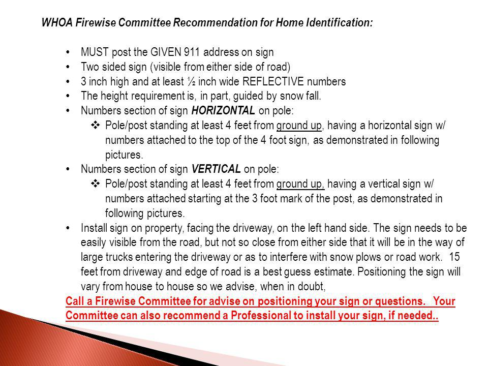 WHOA Firewise Committee Recommendation for Home Identification: MUST post the GIVEN 911 address on sign Two sided sign (visible from either side of road) 3 inch high and at least ½ inch wide REFLECTIVE numbers The height requirement is, in part, guided by snow fall.