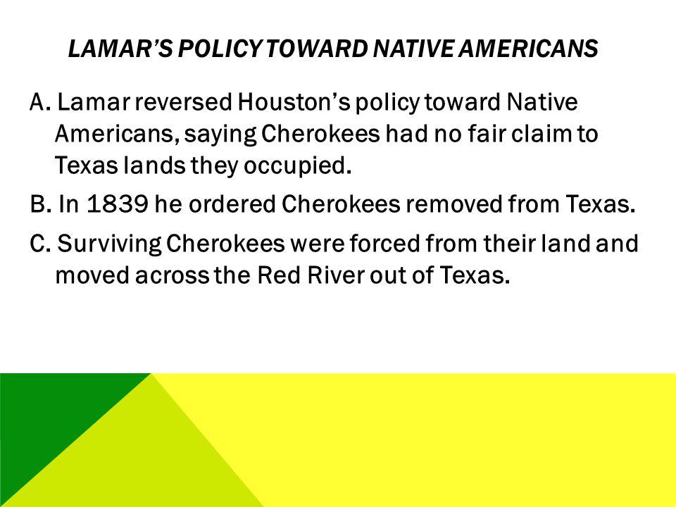 LAMARS POLICY TOWARD NATIVE AMERICANS A. Lamar reversed Houstons policy toward Native Americans, saying Cherokees had no fair claim to Texas lands the