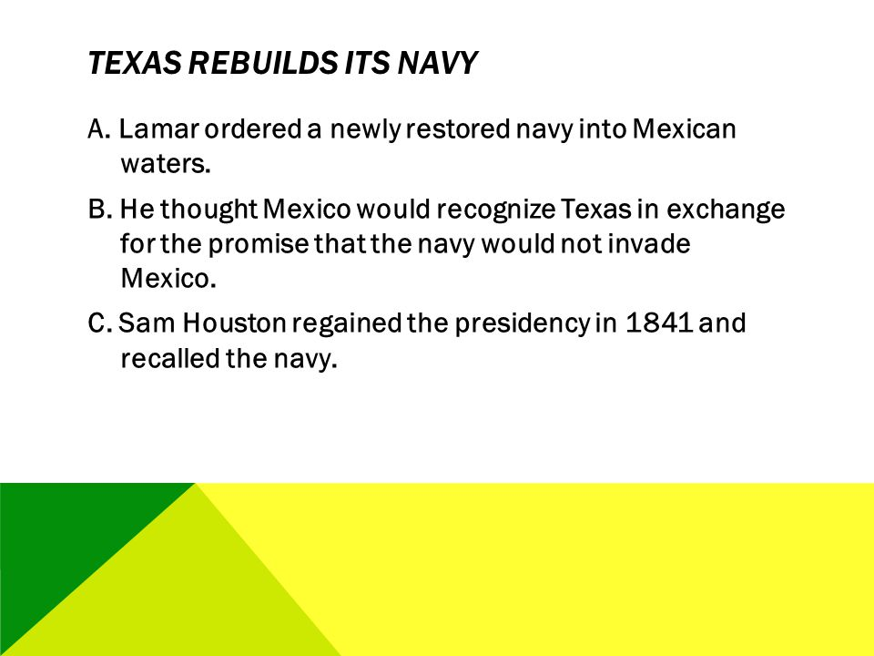 TEXAS REBUILDS ITS NAVY A. Lamar ordered a newly restored navy into Mexican waters. B. He thought Mexico would recognize Texas in exchange for the pro