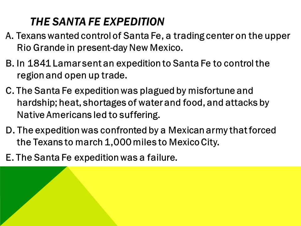 THE SANTA FE EXPEDITION A. Texans wanted control of Santa Fe, a trading center on the upper Rio Grande in present-day New Mexico. B. In 1841 Lamar sen