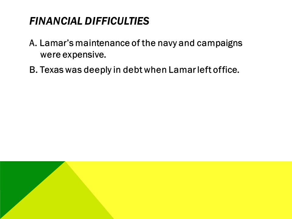 FINANCIAL DIFFICULTIES A. Lamars maintenance of the navy and campaigns were expensive. B. Texas was deeply in debt when Lamar left office.