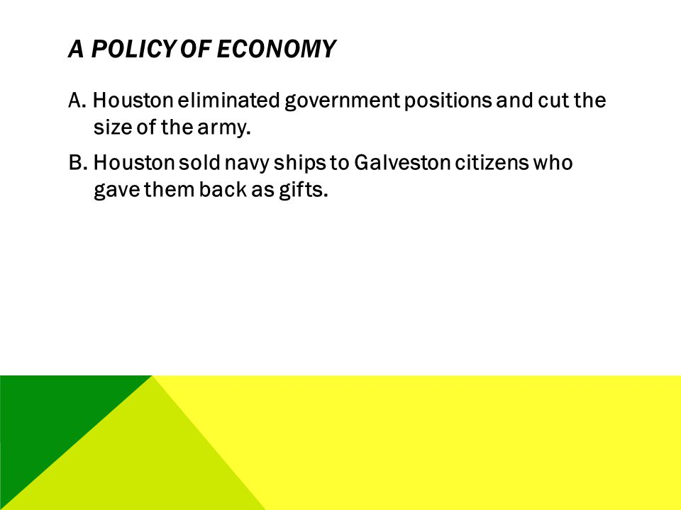 A POLICY OF ECONOMY A. Houston eliminated government positions and cut the size of the army. B. Houston sold navy ships to Galveston citizens who gave