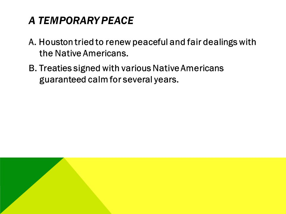 A TEMPORARY PEACE A. Houston tried to renew peaceful and fair dealings with the Native Americans. B. Treaties signed with various Native Americans gua