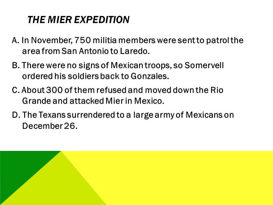 THE MIER EXPEDITION A. In November, 750 militia members were sent to patrol the area from San Antonio to Laredo. B. There were no signs of Mexican tro