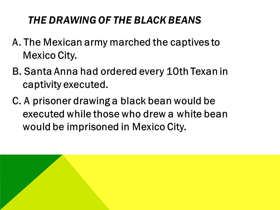 THE DRAWING OF THE BLACK BEANS A. The Mexican army marched the captives to Mexico City. B. Santa Anna had ordered every 10th Texan in captivity execut